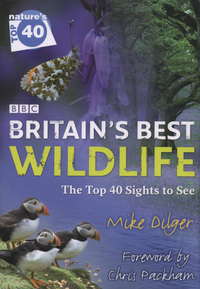 Britain's best wildlife, the top 40 sights to see, Mike Dilger, foreword by Chris Packham