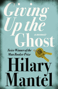 Giving up the ghost, [electronic resource], a memoir, Hilary Mantel
