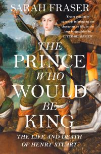 The prince who would be king, the life and death of Henry Stuart, Sarah Fraser