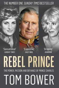 Rebel prince, the power, passion and defiance of Prince Charles, Tom Bower