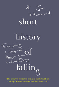 A short history of falling, everything I observed about love whilst dying, Joe Hammond