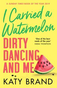 I carried a watermelon, Dirty Dancing and me, [electronic resource], Katy Brand