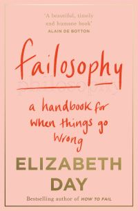 Failosophy, [electronic resource], a handbook for when things go wrong, Elizabeth Day
