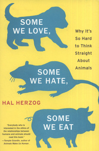 Some we love, some we hate, some we eat, why it's so hard to think straight about animals, Hal Herzog