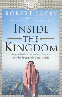 Inside the kingdom, kings, clerics, modernists, terrorists and the struggle for Saudi Arabia, Robert Lacey