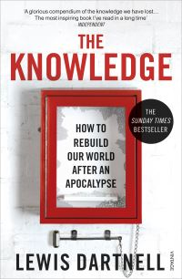 The knowledge, how to rebuild our world after an apocalypse, Lewis Dartnell