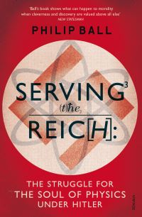 Serving the Reich, the struggle for the soul of physics under Hitler, Philip Ball