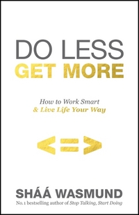 Do less, get more, how to work smart and live life your way, Shaa Wasmund