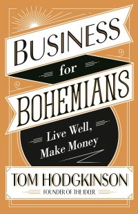 Business for bohemians, live well, make money, Tom Hodgkinson