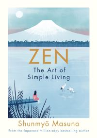 Zen, the art of simple living, 100 daily practices from a Japanese Zen Monk for a lifetime of calm and joy, Shunmyo Masuno, illustrated by Zanna and Harry Goldhawk, translated by Allison Markin Powell