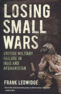 Losing small wars, British military failure in Iraq and Afghanistan, Frank Ledwidge