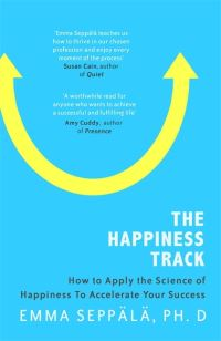 The happiness track, how to apply the science of happiness to accelerate your success, Emma Seppala, Ph.D