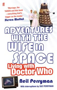 Adventures with the wife in space, living with Doctor Who, Neil Perryman, with constant interruptions from Sue Perryman, from an idea that seemed like a good one at the time by Neil Perryman