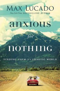 Anxious for nothing, [electronic resource], finding calm in a chaotic world, Max Lucado