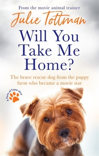 Will you take me home?, the brave rescue dog from the puppy farm who became a movie star, Julie Tottman