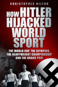 How Hitler hijacked world sport, the World Cup, the Olympics, the Heavyweight Championship and the Grand Prix, Christopher Hilton