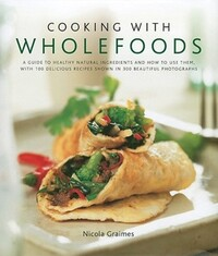 Cooking with wholefoods, a guide to healthy natural ingredients and how to use them, with 100 delicious recipes shown in 300 beautiful photographs, Nicola Graimes