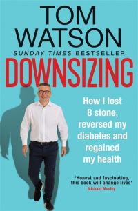 Downsizing, how I lost 8 stone, reversed my diabetes and regained my health, Tom Watson