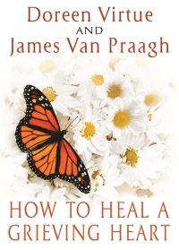 How to heal a grieving heart, Doreen Virtue and James Van Praagh