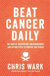 Beat cancer daily, 365 days of inspiration, encouragement, and action steps to survive and thrive, Chris Wark
