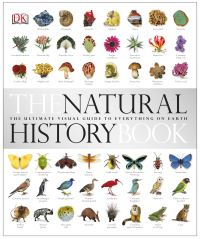 The natural history book, the ultimate visual guide to everything on Earth, [editors, Becky Alexander ... [et al.], special photography, Gary Ombler]