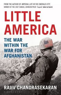 Little America, the war within the war for Afghanistan, Rajiv Chandrasekaran
