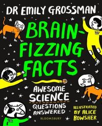 Brain-fizzing facts, awesome science questions answered, Illustrated by Alice Bowsher