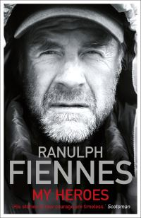 My heroes, extraordinary courage, exceptional people, Ranulph Fiennes