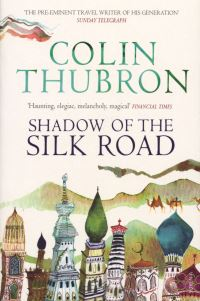 Shadow of the Silk Road, [electronic resource], Colin Thubron