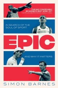 Epic, in search of the soul of sport and why it matters, Simon Barnes