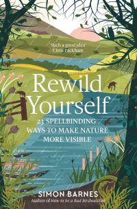 Rewild yourself, 23 spellbinding ways to make nature more visible, Simon Barnes, illustrations by Cindy Lee Wright
