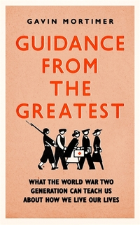 Guidance from the greatest, what the World War Two generation can teach us about how we live our lives, Gavin Mortimer