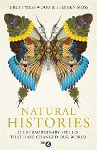 Natural histories, 25 extraordinary species that have changed our world, Brett Westwood and Stephen Moss