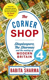 The corner shop, shopkeepers, the Sharmas and the making of modern Britain, Babita Sharma
