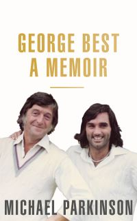 George Best, a memoir, Michael Parkinson and Michael Parkinson, Jr