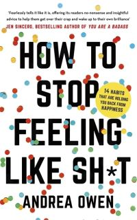 How to stop feeling like sh*t, 14 habits that are holding you back from happiness, Andrea Owen