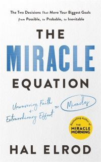 The miracle equation, the two decisions that move your biggest goals from possible, to probable, to inevitable, Hal Elrod