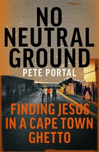 No neutral ground, finding Jesus in a Cape Town ghetto, Pete Portal