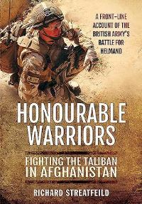 Honorable warriors, fighting the Taliban in Afghanistan, a front-line account of the British Army's battle for Helmand, Richard Streatfeild
