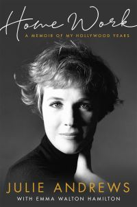 Home work, a memoir of my Hollywood years, Julie Andrews with Emma Walton Hamilton