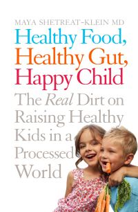 Healthy food, healthy gut, happy child, the real dirt on raising healthy kids in a processed world, Maya Shetreat-Klein, MD with Rachel Holtzman