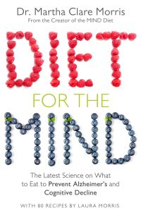 Diet for the mind, the latest science on what to eat to prevent Alzheimer's and cognitive decline - from the creator of the MIND diet, Dr. Martha Clare Morris, with 80 recipes by Laura Morris