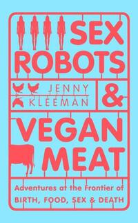 Sex robots & vegan meat, adventures at the frontier of birth, food, sex & death