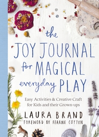 Joy Journal for Magical Everyday Play, Easy Activities & Creative Craft for Kids and their Grown-ups, Laura Brand and Fearne Cotton
