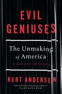 Evil geniuses, the unmaking of America, a recent history, Kurt Andersen