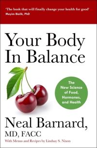 Your body in balance, the new science of food, hormones, and health, Neal Barnard, MD, FACC, with menus and recipes by Lindsay S. Nixon