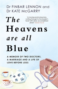 The heavens are all blue : a memoir of marriage and a life of love before loss / Finbar Lennon, Kathleen McGarry