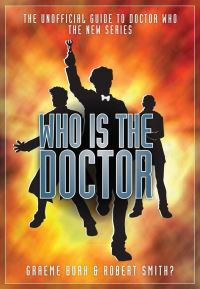 Who is the Doctor, the unofficial guide to Doctor Who, the new series, Graeme Burk & Robert Smith?