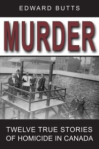 Murder, [electronic resource], twelve true stories of homicide in Canada, by Edward Butts