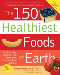 The 150 healthiest foods on Earth, the surprising, unbiased truth about what you should eat and why, Jonny Bowden